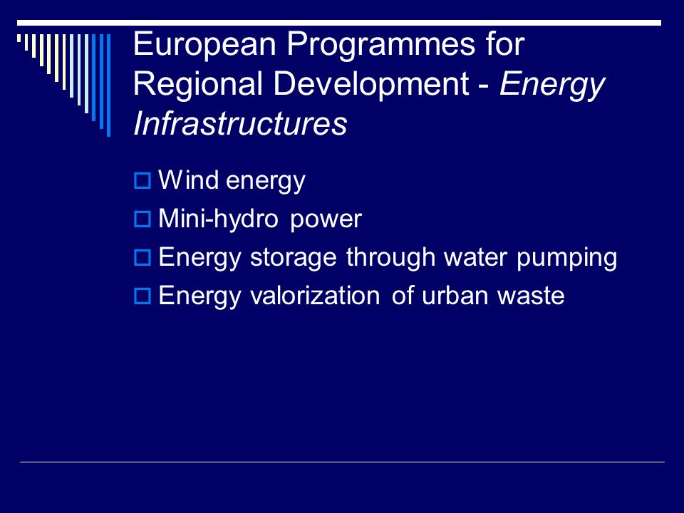 European Programmes for Regional Development - Energy Infrastructures Wind energy Mini-hydro power Energy storage through water pumping Energy valorization of urban waste