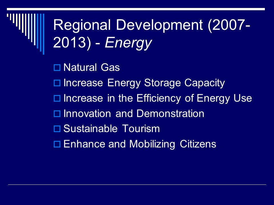 Regional Development (2007- 2013) - Energy Natural Gas Increase Energy Storage Capacity Increase in the Efficiency of Energy Use Innovation and Demonstration Sustainable Tourism Enhance and Mobilizing Citizens