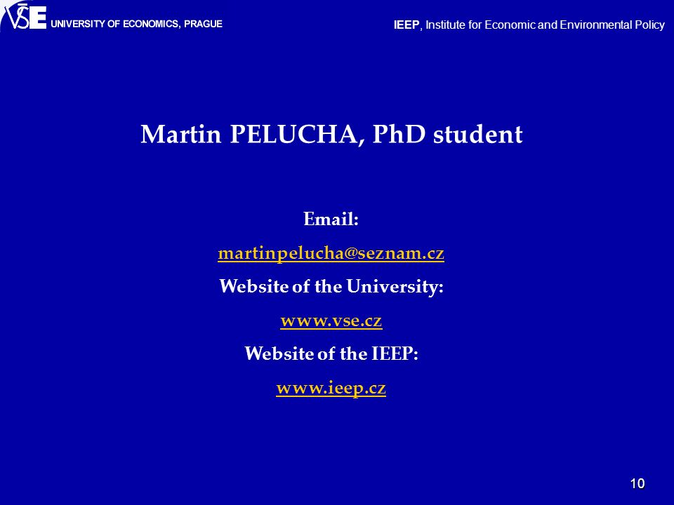 10 IEEP, Institute for Economic and Environmental Policy Martin PELUCHA, PhD student Email: martinpelucha@seznam.cz Website of the University: www.vse