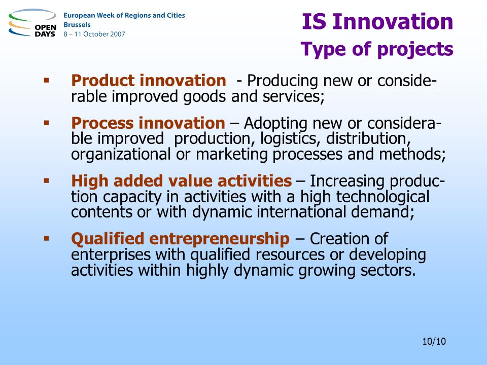 10/10 IS Innovation Type of projects Product innovation - Producing new or conside- rable improved goods and services; Process innovation – Adopting new or considera- ble improved production, logistics, distribution, organizational or marketing processes and methods; High added value activities – Increasing produc- tion capacity in activities with a high technological contents or with dynamic international demand; Qualified entrepreneurship – Creation of enterprises with qualified resources or developing activities within highly dynamic growing sectors.