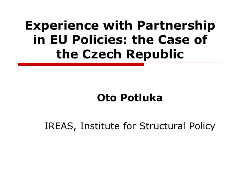 Experience with Partnership in EU Policies: the Case of the Czech Republic Oto Potluka IREAS, Institute for Structural Policy