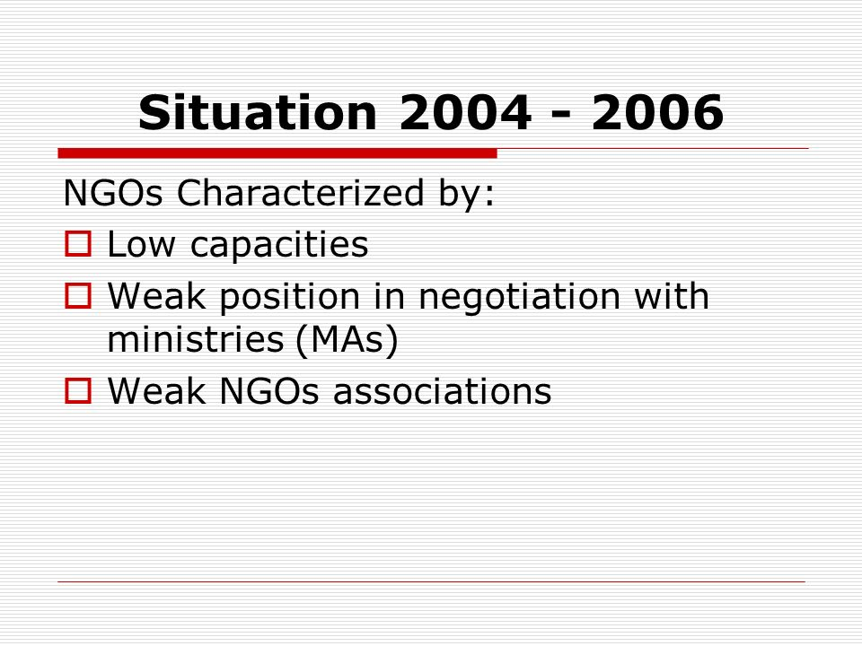Situation 2004 - 2006 NGOs Characterized by: Low capacities Weak position in negotiation with ministries (MAs) Weak NGOs associations