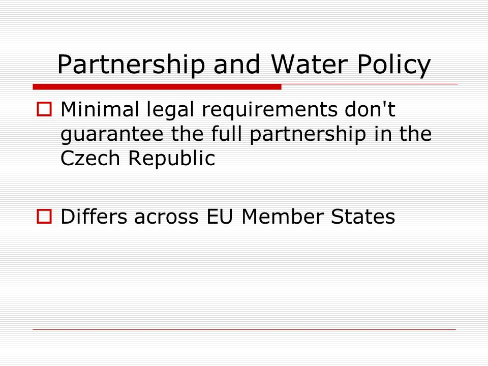 Partnership and Water Policy Minimal legal requirements don't guarantee the full partnership in the Czech Republic Differs across EU Member States