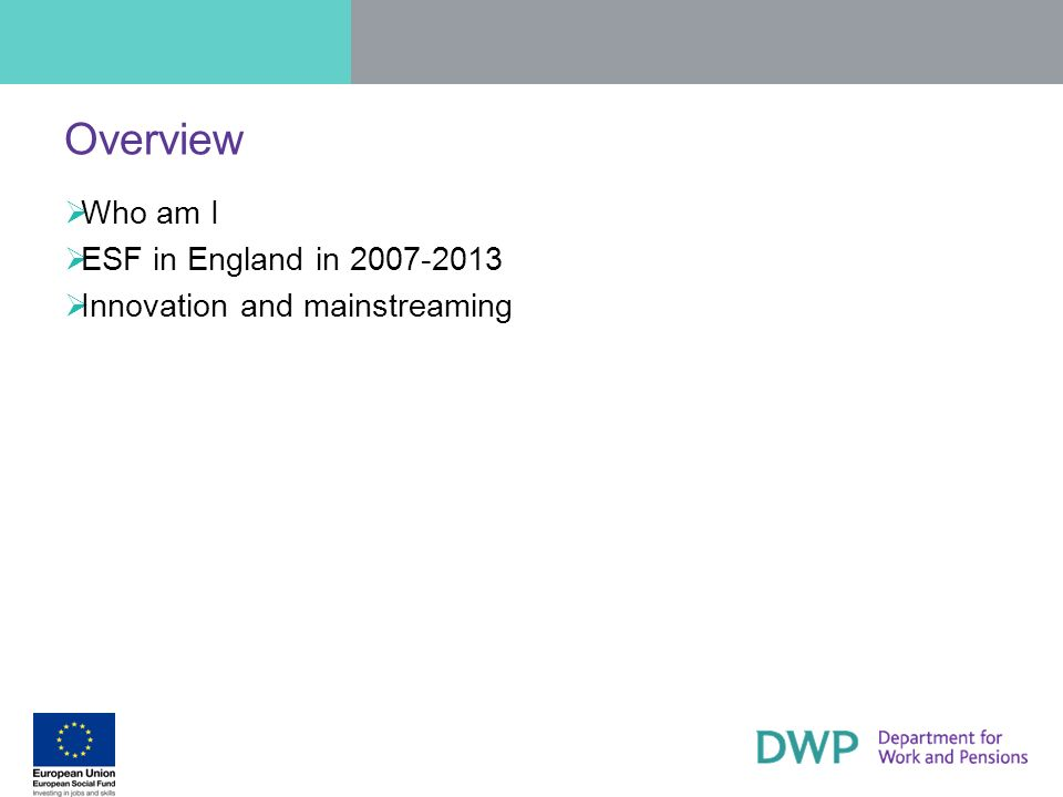 Overview Who am I ESF in England in 2007-2013 Innovation and mainstreaming