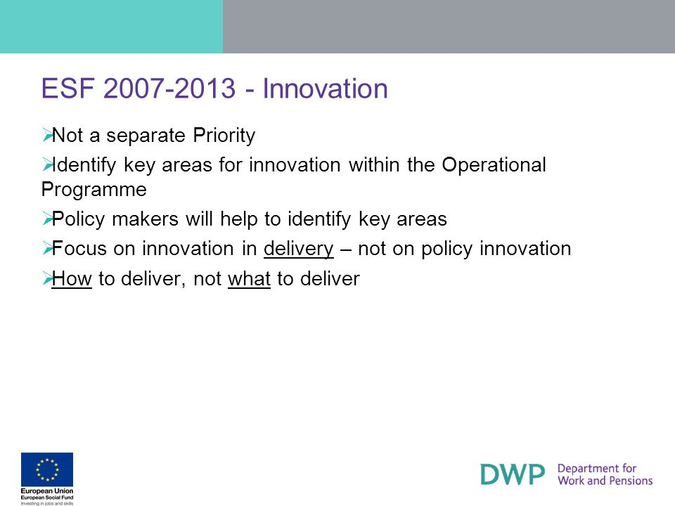 ESF 2007-2013 - Innovation Not a separate Priority Identify key areas for innovation within the Operational Programme Policy makers will help to ident