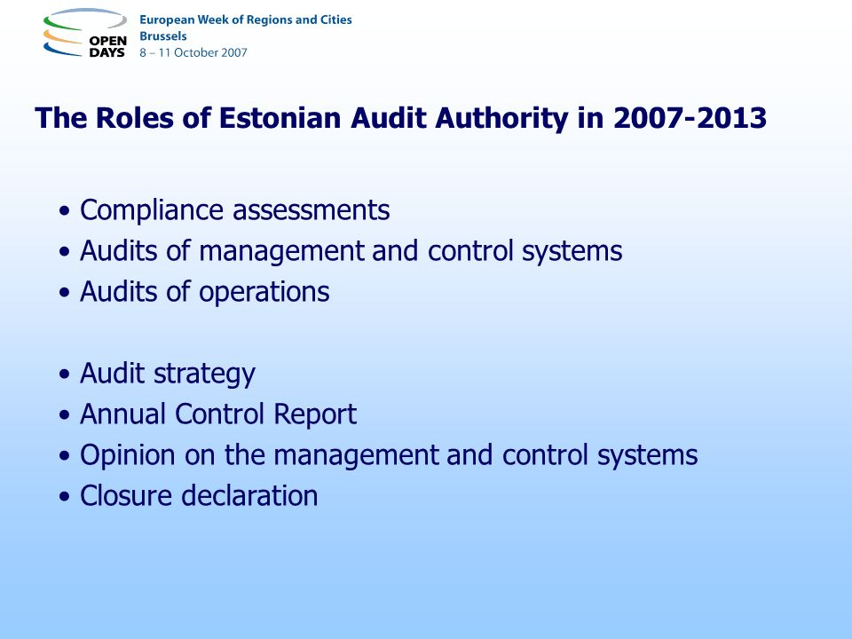 The Roles of Estonian Audit Authority in 2007-2013 Compliance assessments Audits of management and control systems Audits of operations Audit strategy Annual Control Report Opinion on the management and control systems Closure declaration