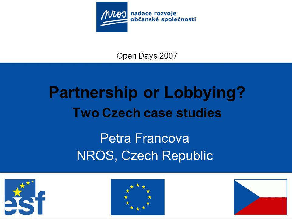 Open Days 2007 Partnership or Lobbying? Two Czech case studies Petra Francova NROS, Czech Republic
