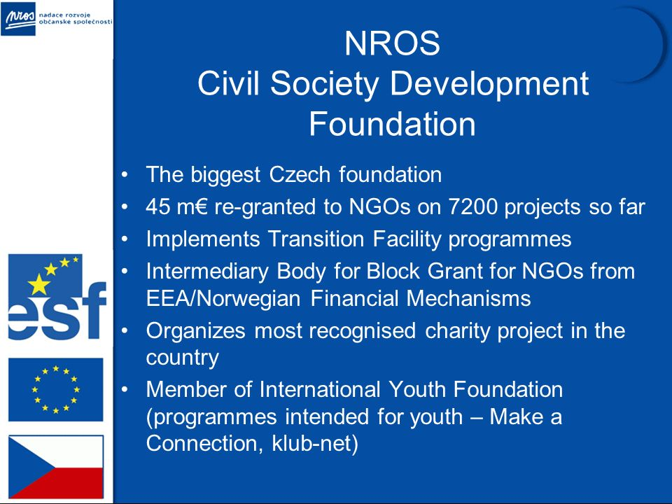 NROS Civil Society Development Foundation The biggest Czech foundation 45 m re-granted to NGOs on 7200 projects so far Implements Transition Facility