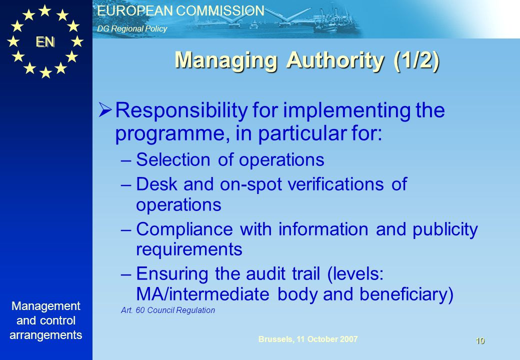 DG Regional Policy EUROPEAN COMMISSION EN Management and control arrangements 10 Brussels, 11 October 2007 Managing Authority (1/2) Responsibility for implementing the programme, in particular for: –Selection of operations –Desk and on-spot verifications of operations –Compliance with information and publicity requirements –Ensuring the audit trail (levels: MA/intermediate body and beneficiary) Art.
