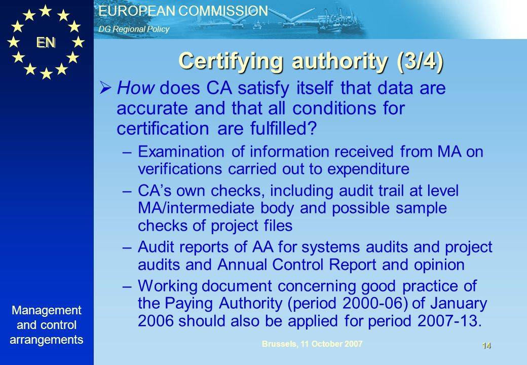 DG Regional Policy EUROPEAN COMMISSION EN Management and control arrangements 14 Brussels, 11 October 2007 Certifying authority (3/4) How does CA satisfy itself that data are accurate and that all conditions for certification are fulfilled.