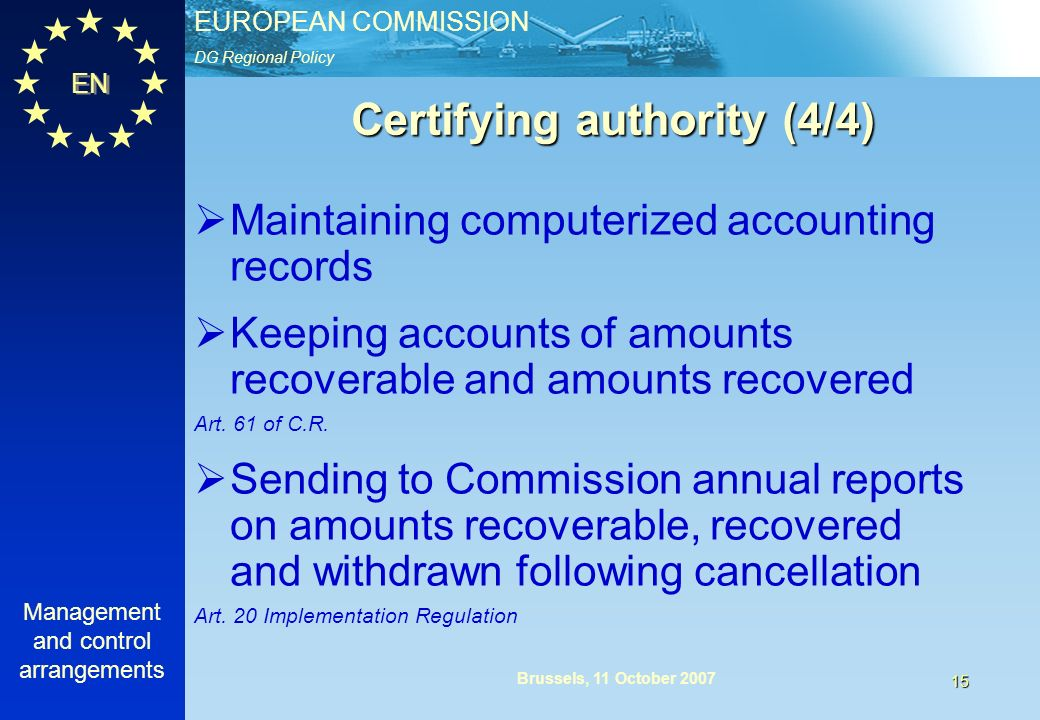 DG Regional Policy EUROPEAN COMMISSION EN Management and control arrangements 15 Brussels, 11 October 2007 Certifying authority (4/4) Maintaining computerized accounting records Keeping accounts of amounts recoverable and amounts recovered Art.