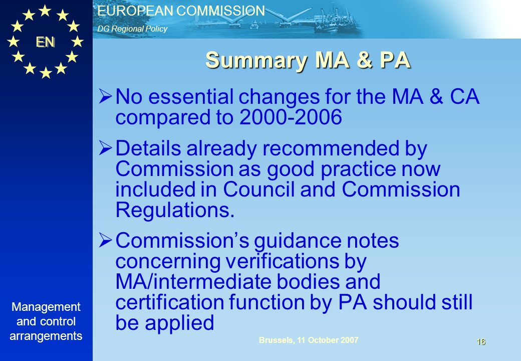 DG Regional Policy EUROPEAN COMMISSION EN Management and control arrangements 16 Brussels, 11 October 2007 Summary MA & PA No essential changes for the MA & CA compared to Details already recommended by Commission as good practice now included in Council and Commission Regulations.