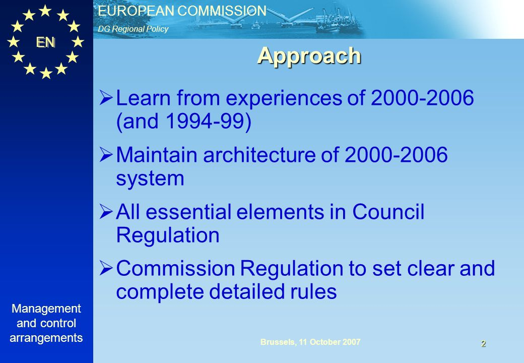 EUROPEAN COMMISSION EN Management and control arrangements 2 Brussels, 11 October 2007 Approach Learn from experiences of 2000-2006 (and 1994-99) Maintain architecture of 2000-2006 system All essential elements in Council Regulation Commission Regulation to set clear and complete detailed rules