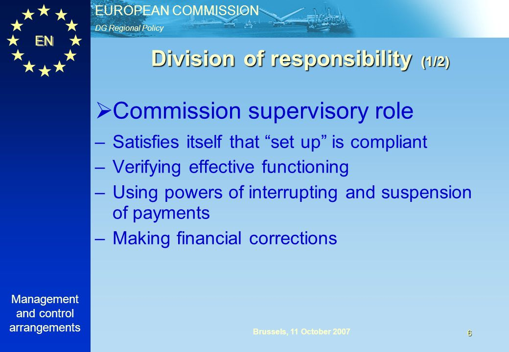 DG Regional Policy EUROPEAN COMMISSION EN Management and control arrangements 6 Brussels, 11 October 2007 Division of responsibility (1/2) Commission supervisory role –Satisfies itself that set up is compliant –Verifying effective functioning –Using powers of interrupting and suspension of payments –Making financial corrections