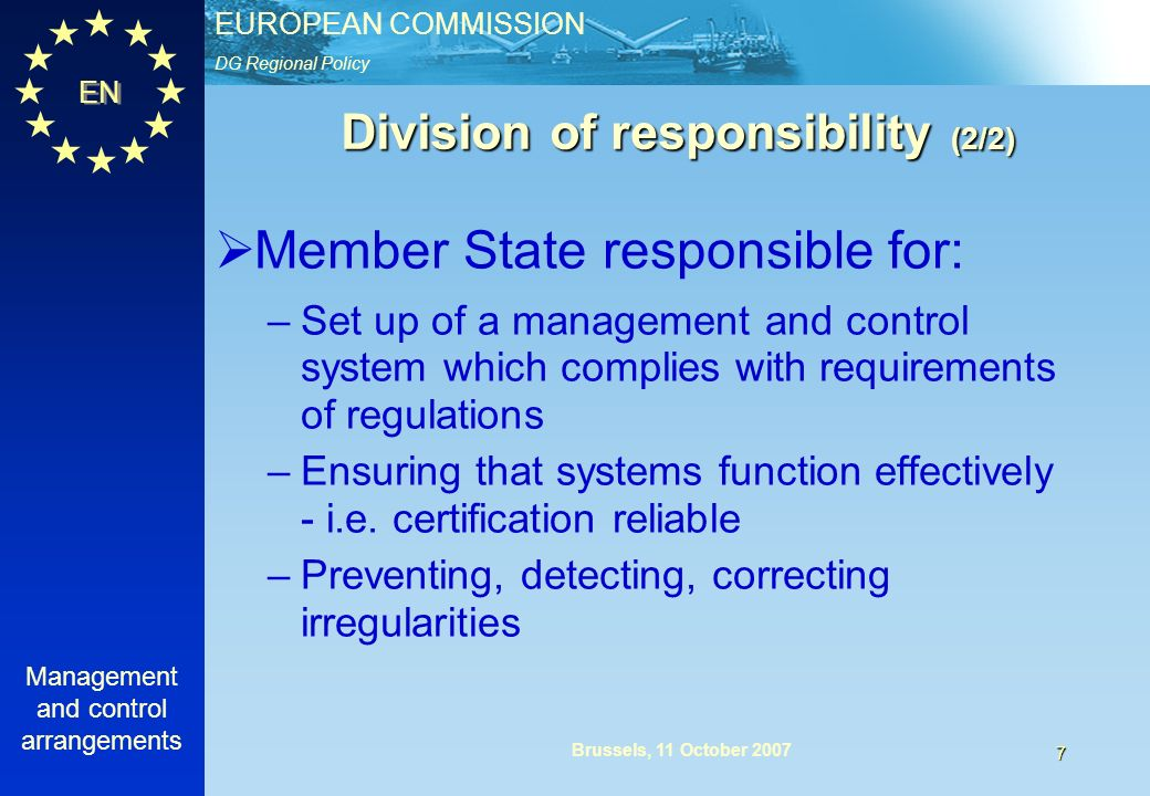 DG Regional Policy EUROPEAN COMMISSION EN Management and control arrangements 7 Brussels, 11 October 2007 Division of responsibility (2/2) Member State responsible for: –Set up of a management and control system which complies with requirements of regulations –Ensuring that systems function effectively - i.e.