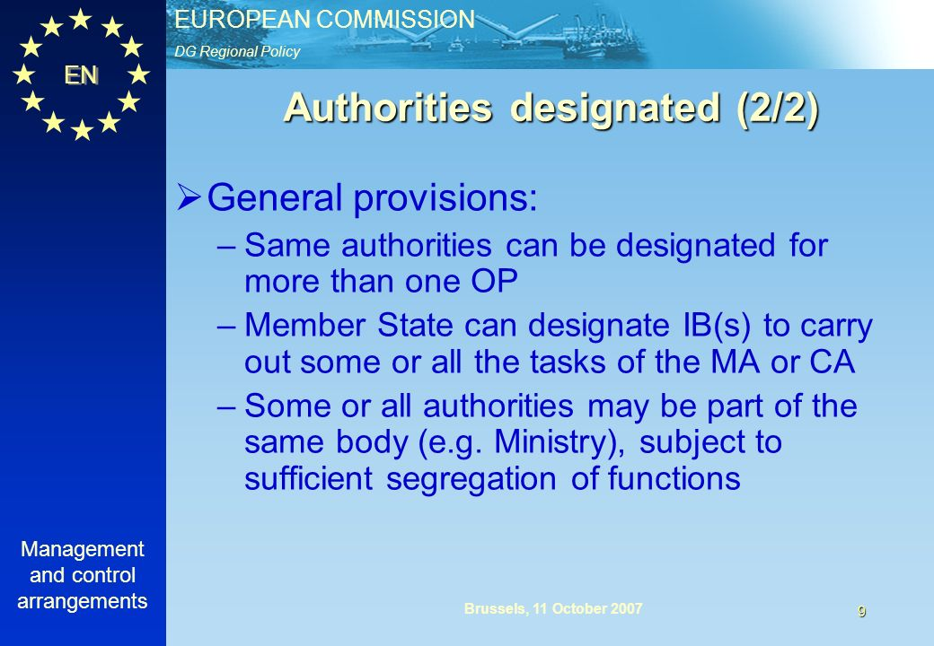 DG Regional Policy EUROPEAN COMMISSION EN Management and control arrangements 9 Brussels, 11 October 2007 Authorities designated (2/2) General provisions: –Same authorities can be designated for more than one OP –Member State can designate IB(s) to carry out some or all the tasks of the MA or CA –Some or all authorities may be part of the same body (e.g.