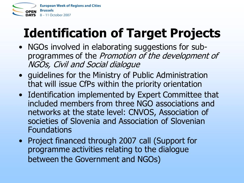 Identification of Target Projects NGOs involved in elaborating suggestions for sub- programmes of the Promotion of the development of NGOs, Civil and Social dialogue guidelines for the Ministry of Public Administration that will issue CfPs within the priority orientation Identification implemented by Expert Committee that included members from three NGO associations and networks at the state level: CNVOS, Association of societies of Slovenia and Association of Slovenian Foundations Project financed through 2007 call (Support for programme activities relating to the dialogue between the Government and NGOs)