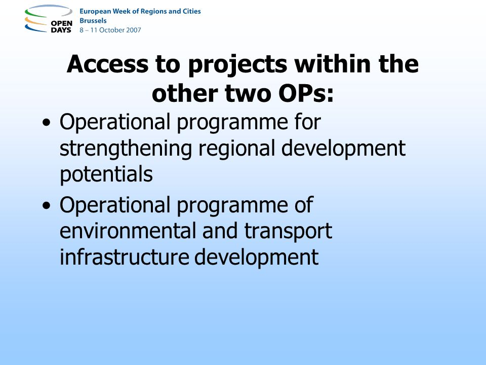 Access to projects within the other two OPs: Operational programme for strengthening regional development potentials Operational programme of environmental and transport infrastructure development