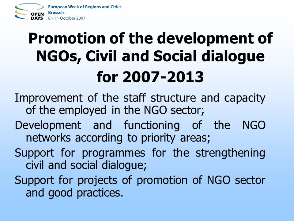 Promotion of the development of NGOs, Civil and Social dialogue for 2007-2013 Improvement of the staff structure and capacity of the employed in the NGO sector; Development and functioning of the NGO networks according to priority areas; Support for programmes for the strengthening civil and social dialogue; Support for projects of promotion of NGO sector and good practices.