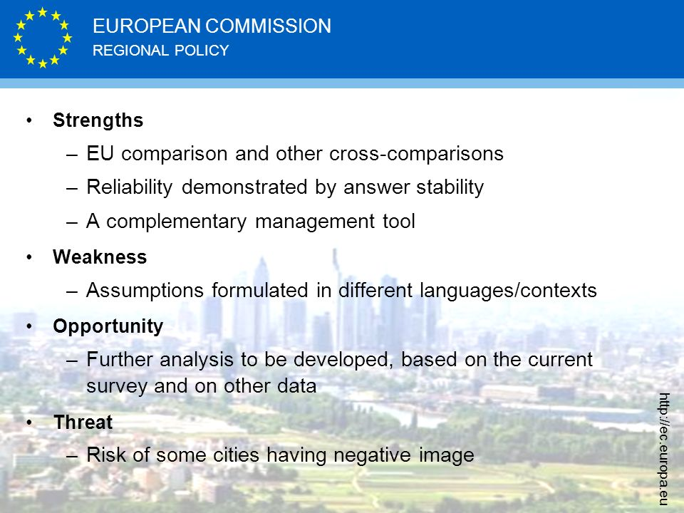 REGIONAL POLICY EUROPEAN COMMISSION http://ec.europa.eu Strengths –EU comparison and other cross-comparisons –Reliability demonstrated by answer stability –A complementary management tool Weakness –Assumptions formulated in different languages/contexts Opportunity –Further analysis to be developed, based on the current survey and on other data Threat –Risk of some cities having negative image