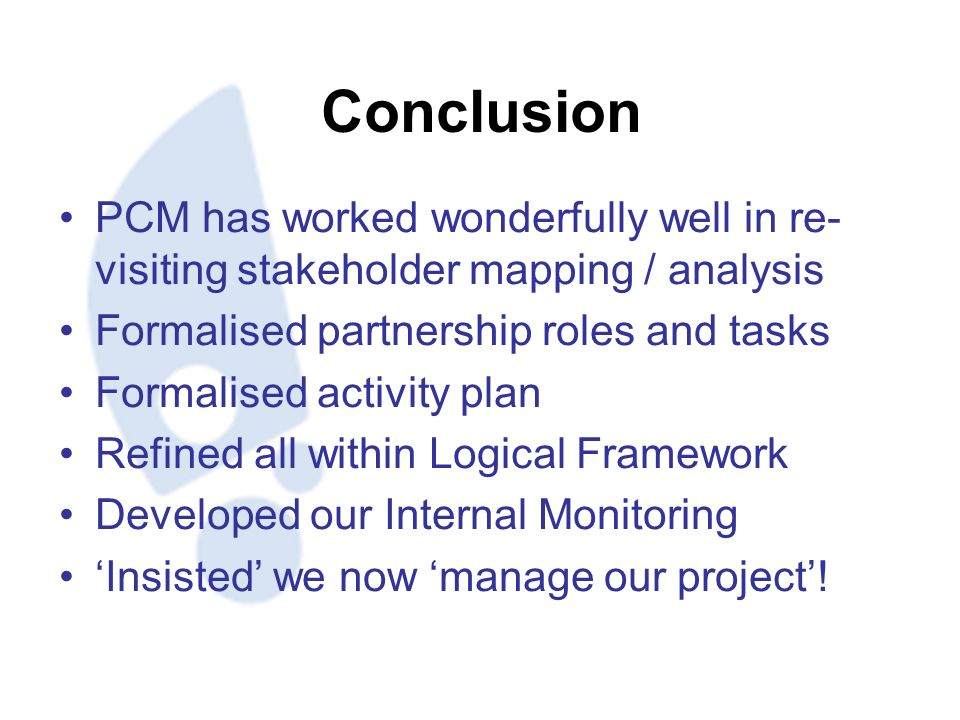 Conclusion PCM has worked wonderfully well in re- visiting stakeholder mapping / analysis Formalised partnership roles and tasks Formalised activity plan Refined all within Logical Framework Developed our Internal Monitoring Insisted we now manage our project!