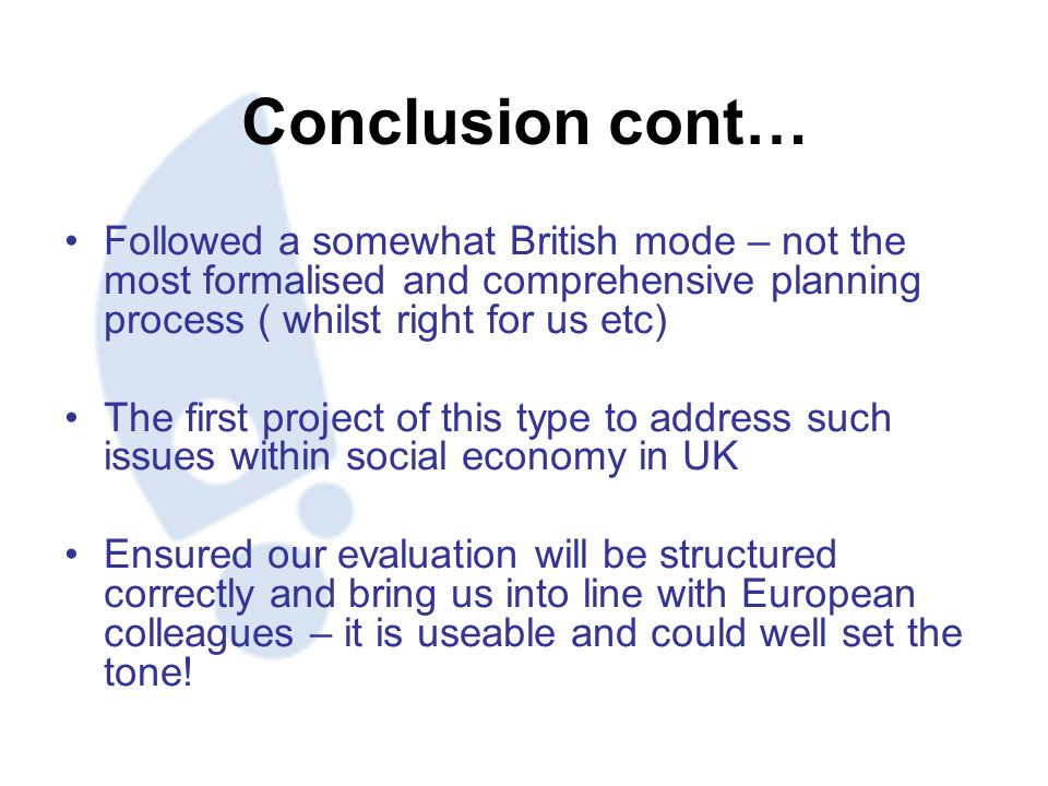 Conclusion cont… Followed a somewhat British mode – not the most formalised and comprehensive planning process ( whilst right for us etc) The first project of this type to address such issues within social economy in UK Ensured our evaluation will be structured correctly and bring us into line with European colleagues – it is useable and could well set the tone!