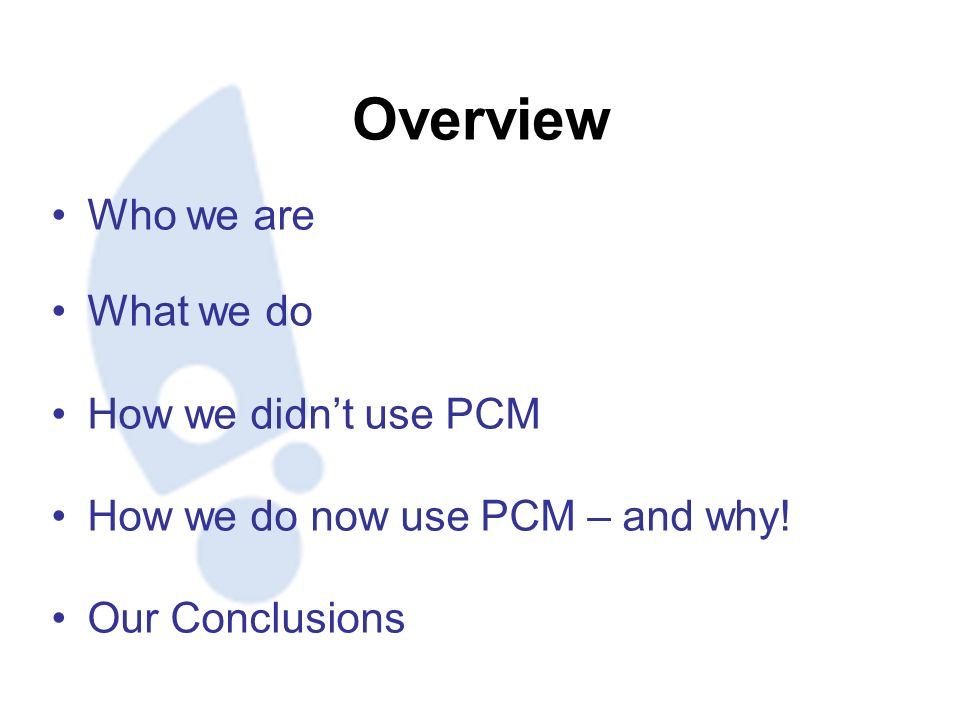 Overview Who we are What we do How we didnt use PCM How we do now use PCM – and why.