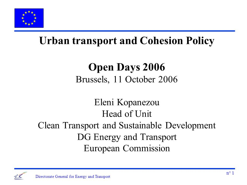 n° 1 Directorate General for Energy and Transport Urban transport and Cohesion Policy Open Days 2006 Brussels, 11 October 2006 Eleni Kopanezou Head of