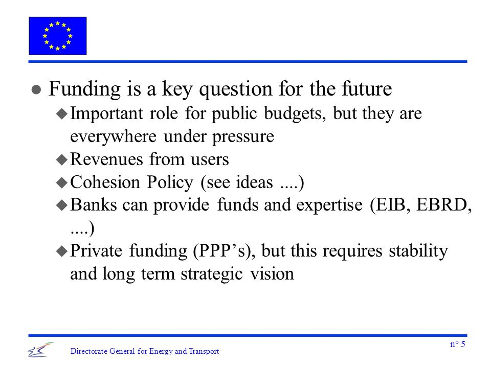 n° 5 Directorate General for Energy and Transport l Funding is a key question for the future u Important role for public budgets, but they are everywh