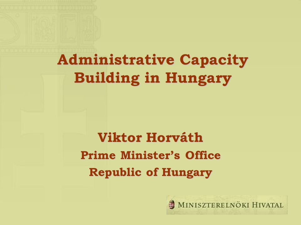 Administrative Capacity Building in Hungary Viktor Horváth Prime Ministers Office Republic of Hungary