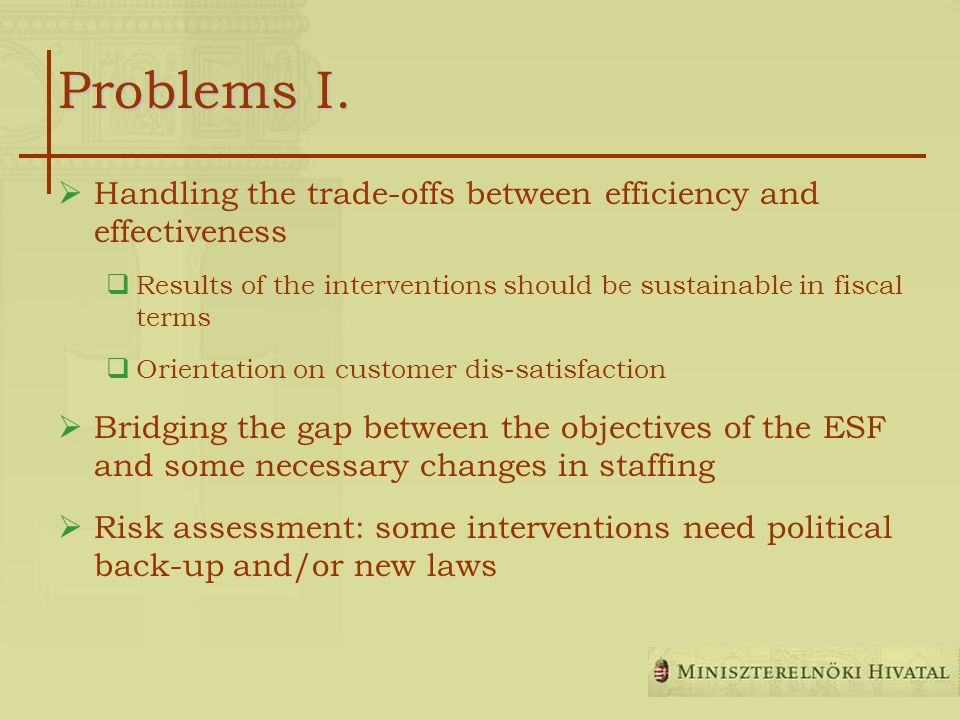 Problems I. Handling the trade-offs between efficiency and effectiveness Results of the interventions should be sustainable in fiscal terms Orientatio