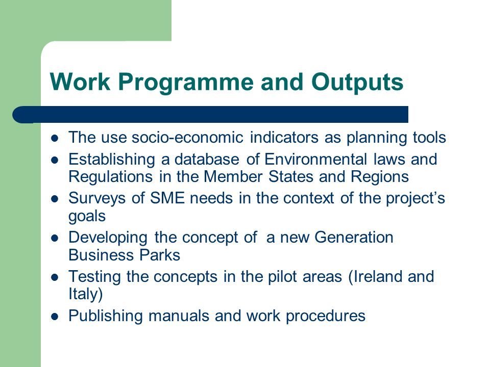 Work Programme and Outputs The use socio-economic indicators as planning tools Establishing a database of Environmental laws and Regulations in the Member States and Regions Surveys of SME needs in the context of the projects goals Developing the concept of a new Generation Business Parks Testing the concepts in the pilot areas (Ireland and Italy) Publishing manuals and work procedures