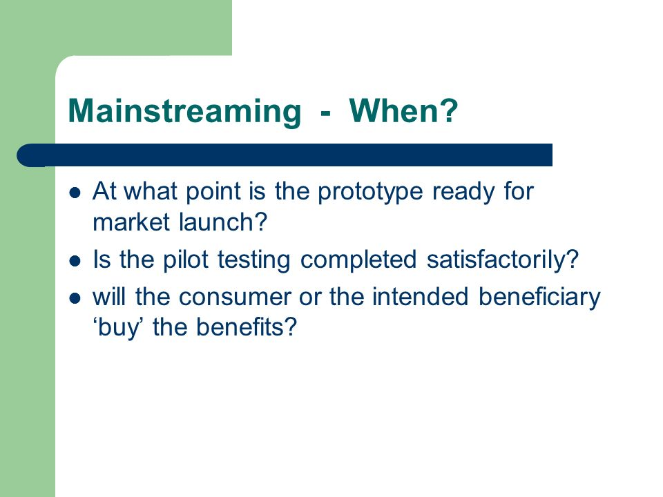 Mainstreaming - When. At what point is the prototype ready for market launch.