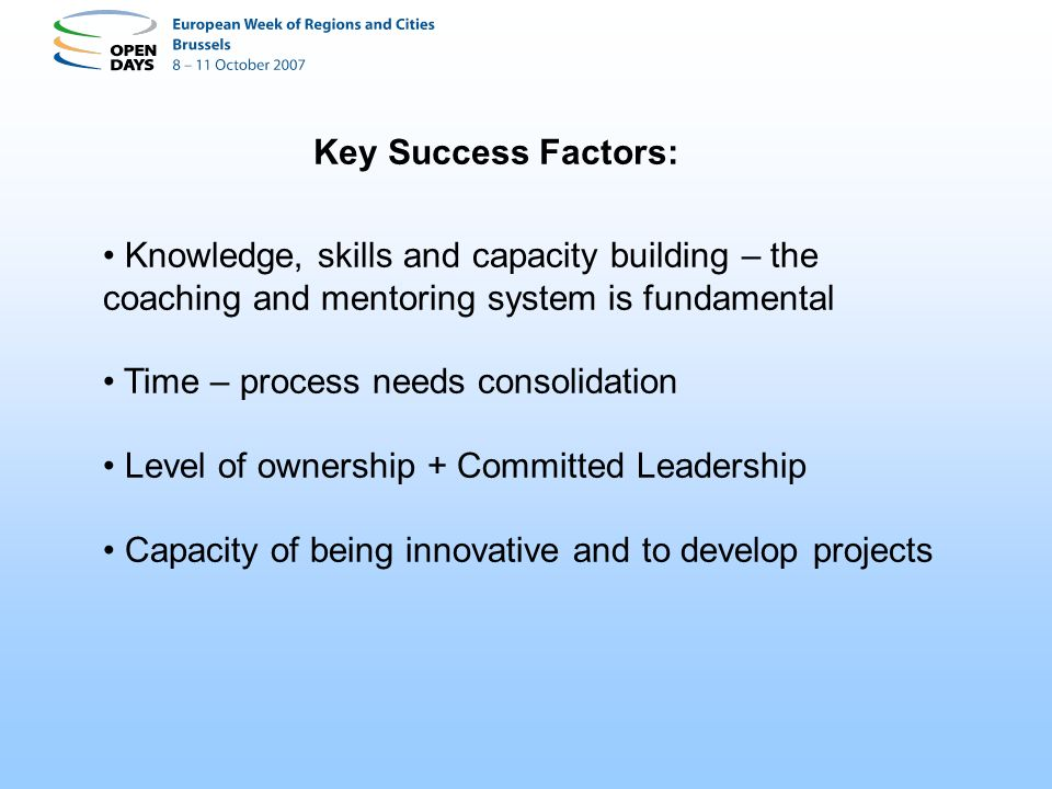 Key Success Factors: Knowledge, skills and capacity building – the coaching and mentoring system is fundamental Time – process needs consolidation Level of ownership + Committed Leadership Capacity of being innovative and to develop projects