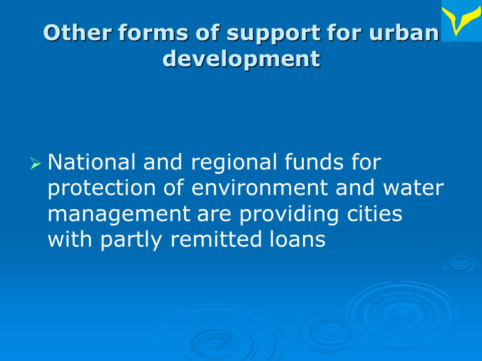 Other forms of support for urban development National and regional funds for protection of environment and water management are providing cities with partly remitted loans