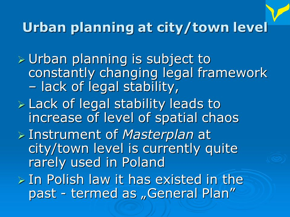 Urban planning at city/town level Urban planning is subject to constantly changing legal framework – lack of legal stability, Urban planning is subject to constantly changing legal framework – lack of legal stability, Lack of legal stability leads to increase of level of spatial chaos Lack of legal stability leads to increase of level of spatial chaos Instrument of Masterplan at city/town level is currently quite rarely used in Poland Instrument of Masterplan at city/town level is currently quite rarely used in Poland In Polish law it has existed in the past - termed as General Plan In Polish law it has existed in the past - termed as General Plan