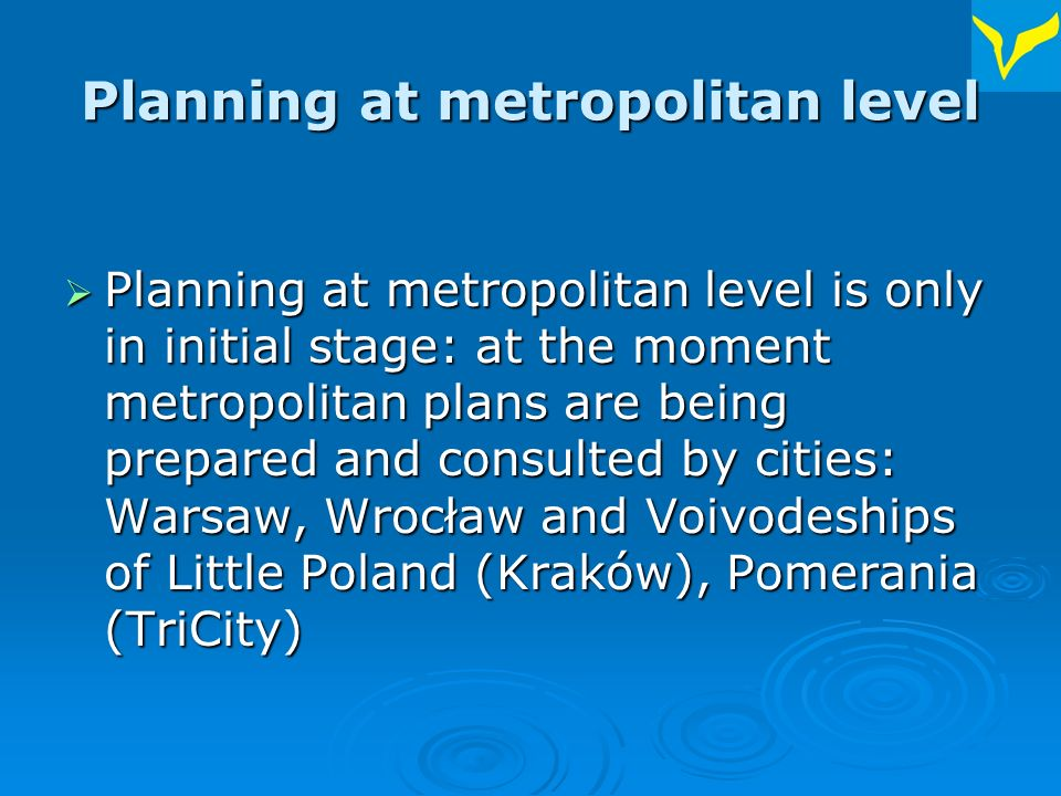 Planning at metropolitan level Planning at metropolitan level is only in initial stage: at the moment metropolitan plans are being prepared and consulted by cities: Warsaw, Wrocław and Voivodeships of Little Poland (Kraków), Pomerania (TriCity) Planning at metropolitan level is only in initial stage: at the moment metropolitan plans are being prepared and consulted by cities: Warsaw, Wrocław and Voivodeships of Little Poland (Kraków), Pomerania (TriCity)