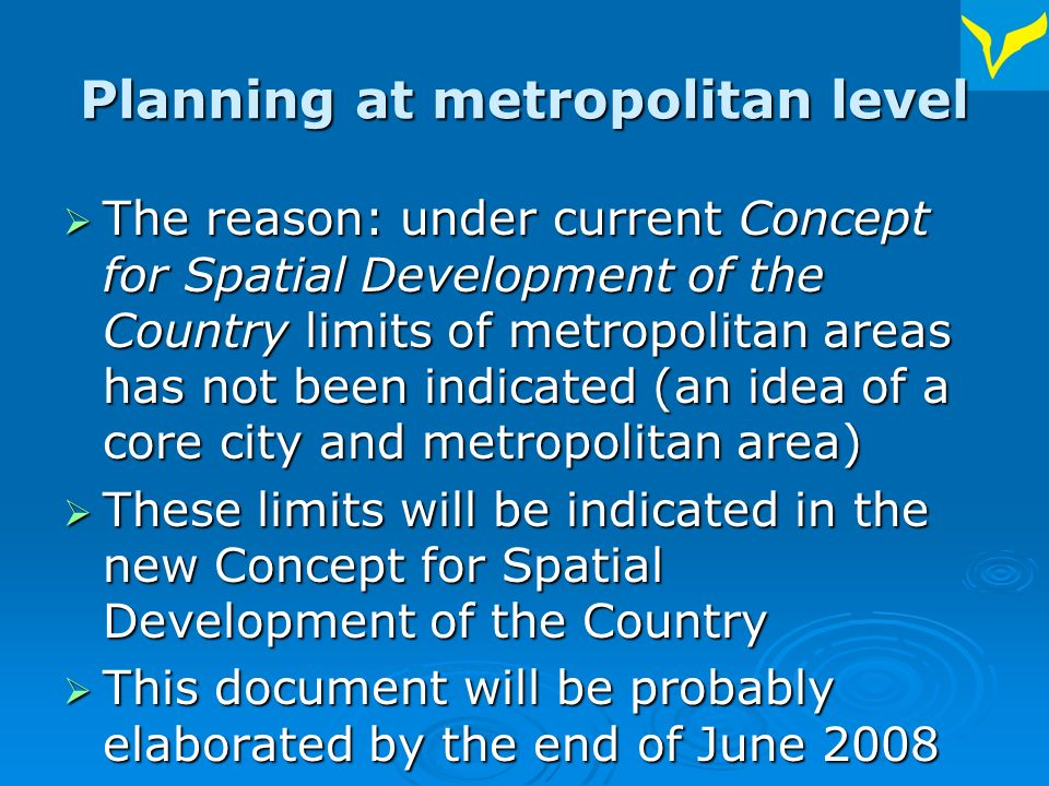 Planning at metropolitan level The reason: under current Concept for Spatial Development of the Country limits of metropolitan areas has not been indicated (an idea of a core city and metropolitan area) The reason: under current Concept for Spatial Development of the Country limits of metropolitan areas has not been indicated (an idea of a core city and metropolitan area) These limits will be indicated in the new Concept for Spatial Development of the Country These limits will be indicated in the new Concept for Spatial Development of the Country This document will be probably elaborated by the end of June 2008 This document will be probably elaborated by the end of June 2008