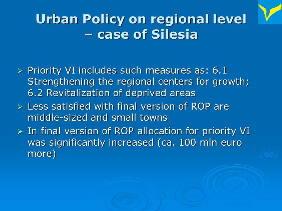 Urban Policy on regional level – case of Silesia Priority VI includes such measures as: 6.1 Strengthening the regional centers for growth; 6.2 Revitalization of deprived areas Priority VI includes such measures as: 6.1 Strengthening the regional centers for growth; 6.2 Revitalization of deprived areas Less satisfied with final version of ROP are middle-sized and small towns Less satisfied with final version of ROP are middle-sized and small towns In final version of ROP allocation for priority VI was significantly increased (ca.