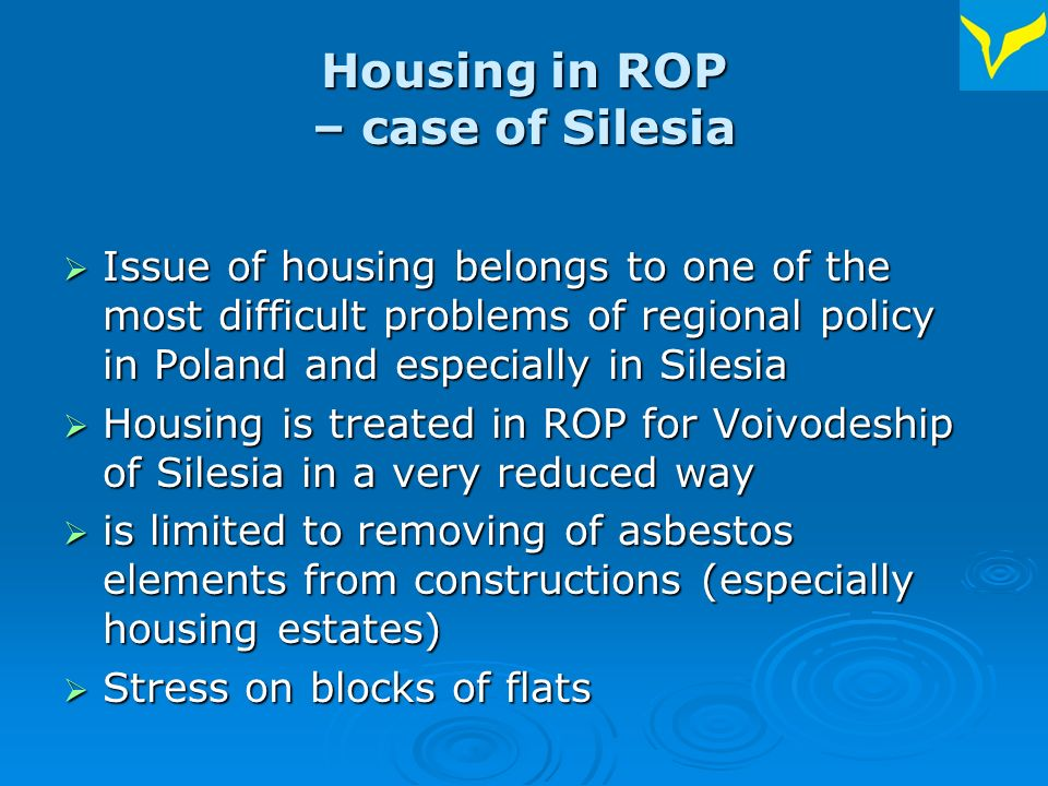 Housing in ROP – case of Silesia Issue of housing belongs to one of the most difficult problems of regional policy in Poland and especially in Silesia Issue of housing belongs to one of the most difficult problems of regional policy in Poland and especially in Silesia Housing is treated in ROP for Voivodeship of Silesia in a very reduced way Housing is treated in ROP for Voivodeship of Silesia in a very reduced way is limited to removing of asbestos elements from constructions (especially housing estates) is limited to removing of asbestos elements from constructions (especially housing estates) Stress on blocks of flats Stress on blocks of flats