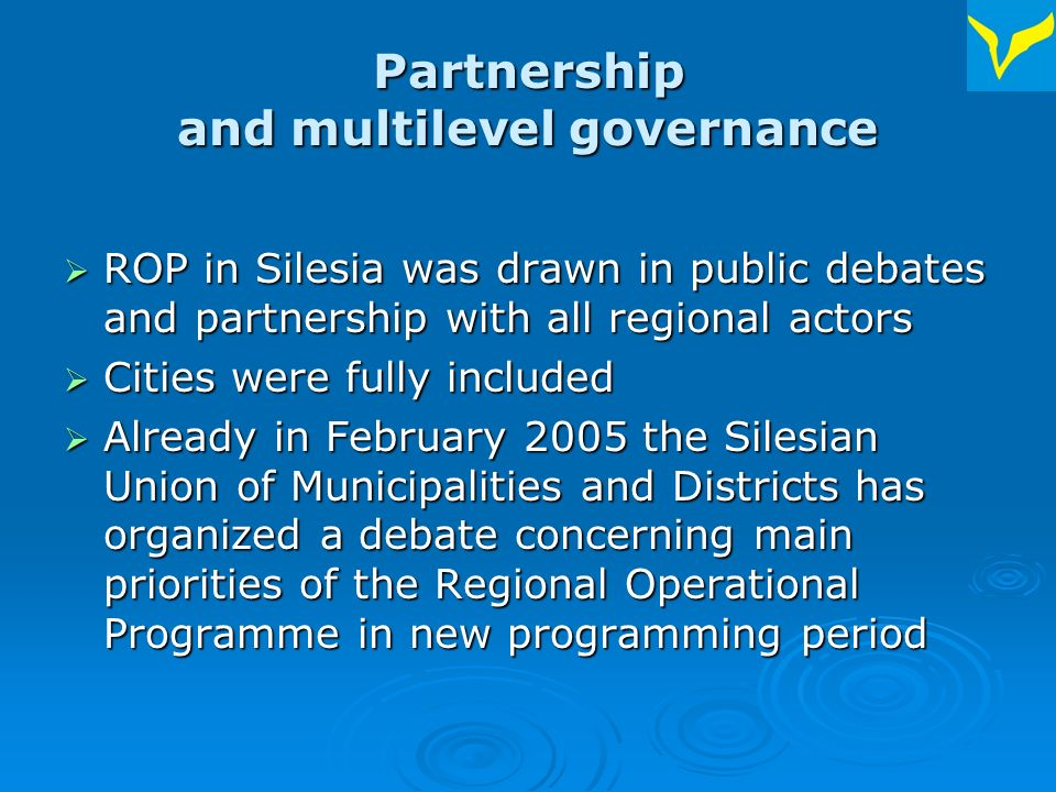 Partnership and multilevel governance ROP in Silesia was drawn in public debates and partnership with all regional actors ROP in Silesia was drawn in public debates and partnership with all regional actors Cities were fully included Cities were fully included Already in February 2005 the Silesian Union of Municipalities and Districts has organized a debate concerning main priorities of the Regional Operational Programme in new programming period Already in February 2005 the Silesian Union of Municipalities and Districts has organized a debate concerning main priorities of the Regional Operational Programme in new programming period