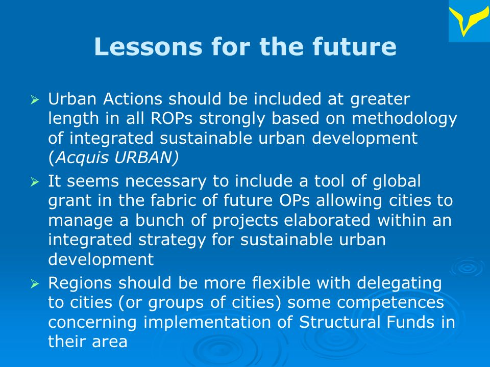 Lessons for the future Urban Actions should be included at greater length in all ROPs strongly based on methodology of integrated sustainable urban development (Acquis URBAN) It seems necessary to include a tool of global grant in the fabric of future OPs allowing cities to manage a bunch of projects elaborated within an integrated strategy for sustainable urban development Regions should be more flexible with delegating to cities (or groups of cities) some competences concerning implementation of Structural Funds in their area
