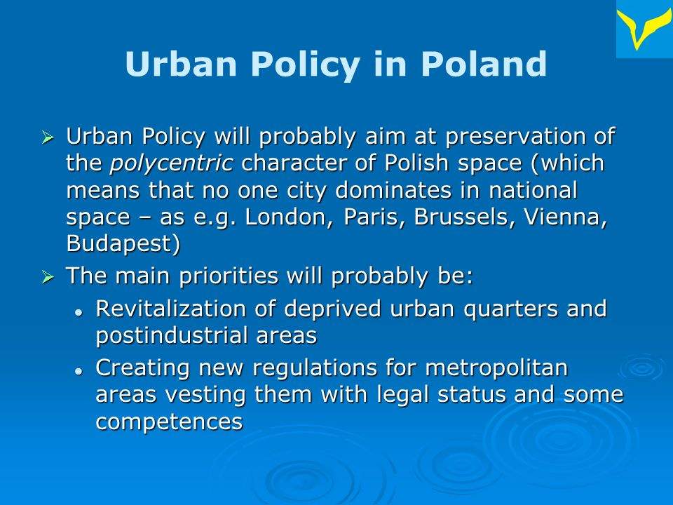 Urban Policy in Poland Stopping deterioration of economic position of small towns Stopping deterioration of economic position of small towns Development of urban technical and social infrastructure (especially housing) Development of urban technical and social infrastructure (especially housing) Resisting the process of suburbanization Resisting the process of suburbanization