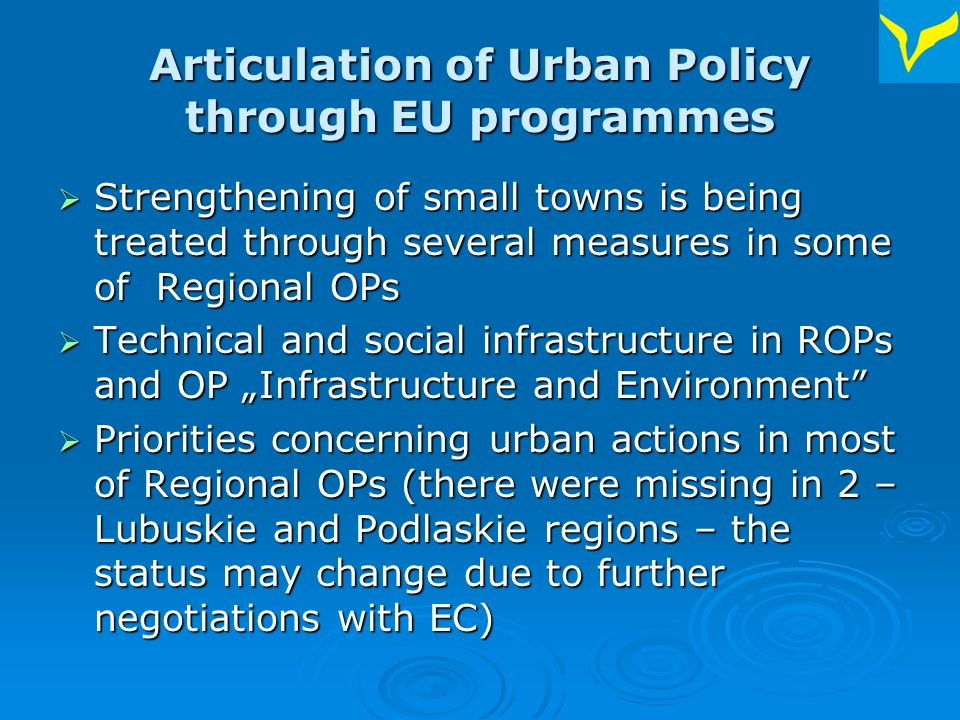 Articulation of Urban Policy through EU programmes Strengthening of small towns is being treated through several measures in some of Regional OPs Strengthening of small towns is being treated through several measures in some of Regional OPs Technical and social infrastructure in ROPs and OP Infrastructure and Environment Technical and social infrastructure in ROPs and OP Infrastructure and Environment Priorities concerning urban actions in most of Regional OPs (there were missing in 2 – Lubuskie and Podlaskie regions – the status may change due to further negotiations with EC) Priorities concerning urban actions in most of Regional OPs (there were missing in 2 – Lubuskie and Podlaskie regions – the status may change due to further negotiations with EC)