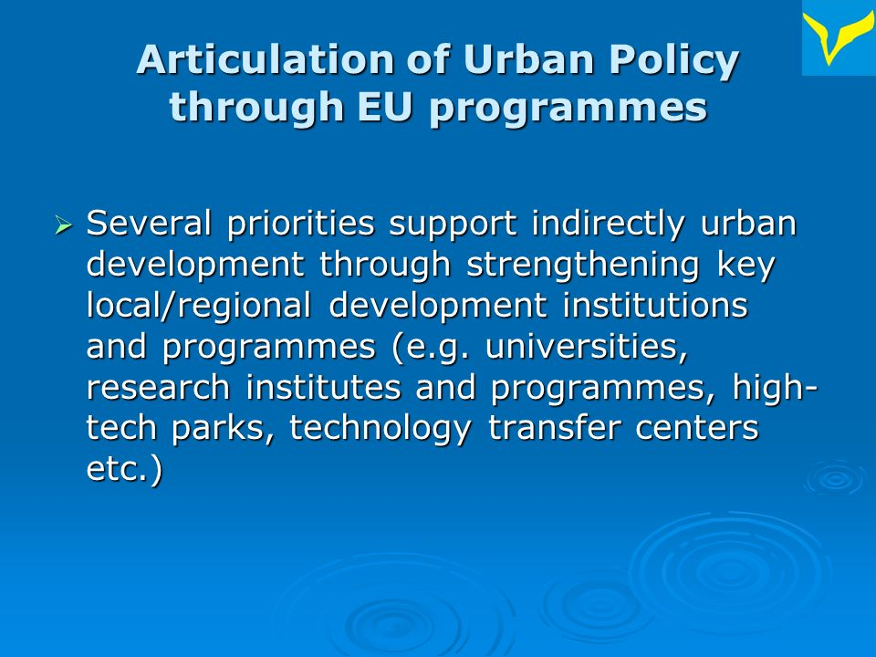 Articulation of Urban Policy through EU programmes Several priorities support indirectly urban development through strengthening key local/regional development institutions and programmes (e.g.