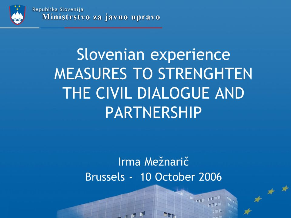 Slovenian experience MEASURES TO STRENGHTEN THE CIVIL DIALOGUE AND PARTNERSHIP Irma Mežnarič Brussels - 10 October 2006