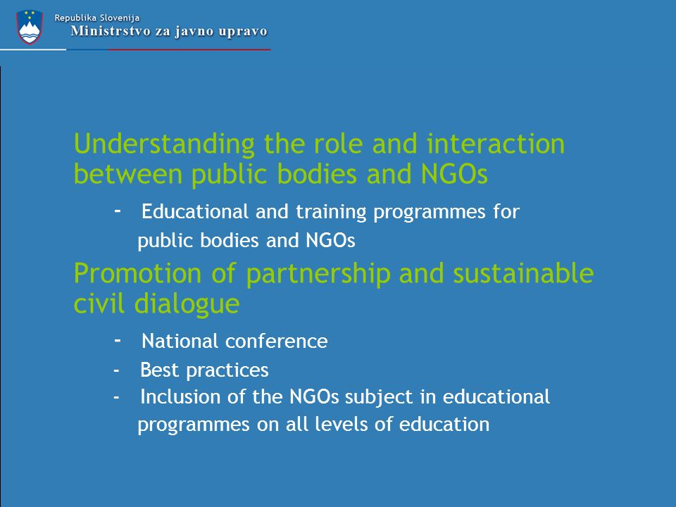 Understanding the role and interaction between public bodies and NGOs - Educational and training programmes for public bodies and NGOs Promotion of partnership and sustainable civil dialogue - National conference - Best practices - Inclusion of the NGOs subject in educational programmes on all levels of education