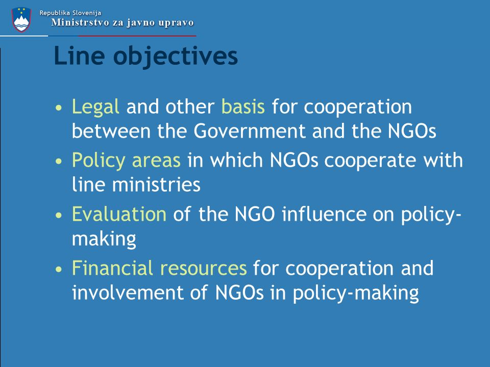 Line objectives Legal and other basis for cooperation between the Government and the NGOs Policy areas in which NGOs cooperate with line ministries Evaluation of the NGO influence on policy- making Financial resources for cooperation and involvement of NGOs in policy-making