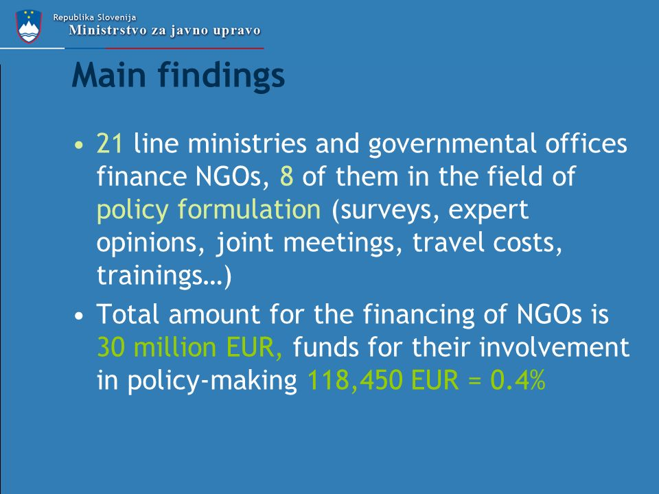 Main findings 21 line ministries and governmental offices finance NGOs, 8 of them in the field of policy formulation (surveys, expert opinions, joint meetings, travel costs, trainings…) Total amount for the financing of NGOs is 30 million EUR, funds for their involvement in policy-making 118,450 EUR = 0.4%