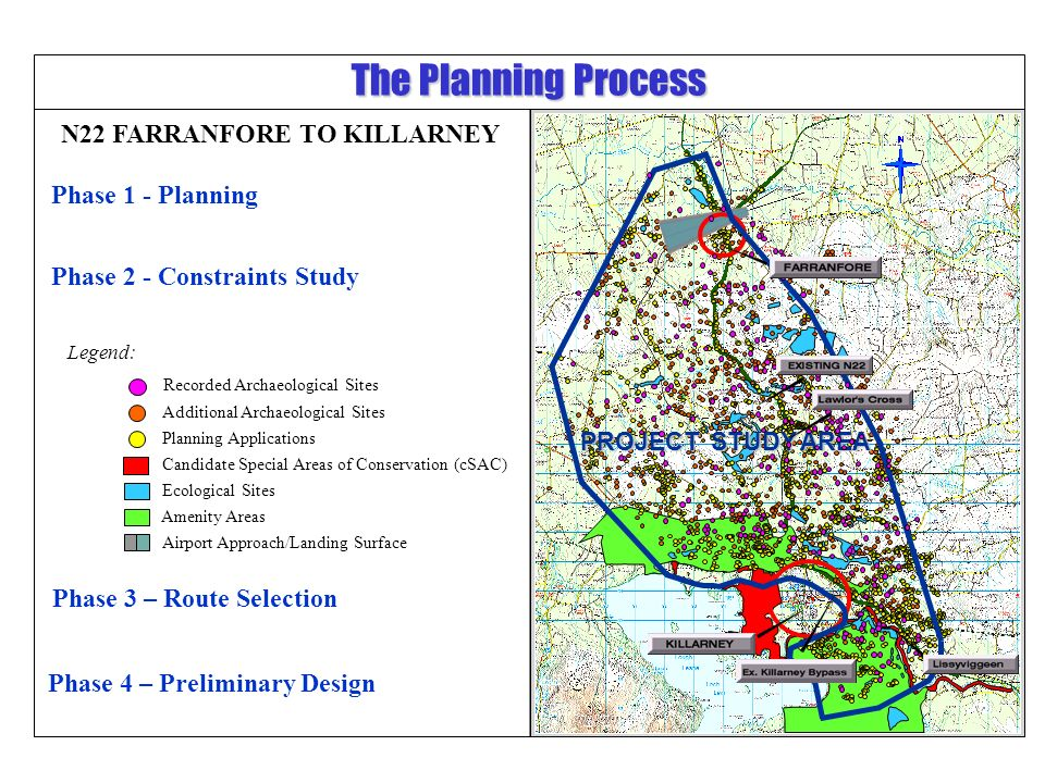 Phase 3 – Route Selection Candidate Special Areas of Conservation (cSAC) Amenity Areas Ecological Sites Phase 1 - Planning Phase 2 - Constraints Study Additional Archaeological Sites Planning Applications The Planning Process Airport Approach/Landing Surface Phase 4 – Preliminary Design PROJECT STUDY AREA Recorded Archaeological Sites Legend: N22 FARRANFORE TO KILLARNEY